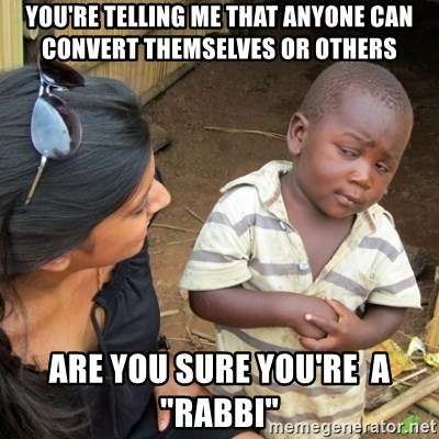 """Skeptical 3rd World Kid - You're telling me that anyone can convert themselves or others are you sure you're  a """"rabbi"""""""