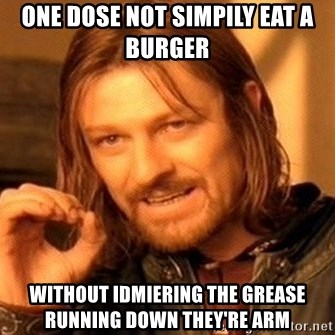 One Does Not Simply - one dose not simpily eat a burger  without idmiering the grease running down they're arm