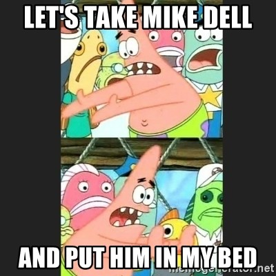 Pushing Patrick - Let's take Mike Dell And put him in my bed