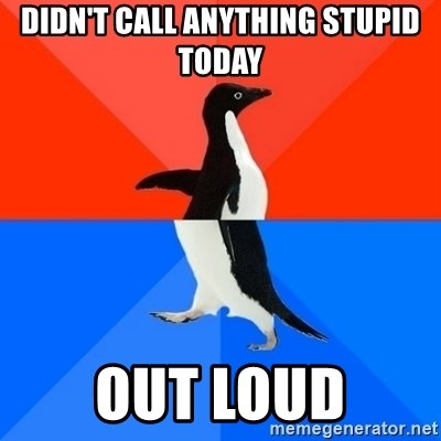 Socially Awesome Awkward Penguin - DIDN'T CALL ANYTHING STUPID TODAY OUT LOUD