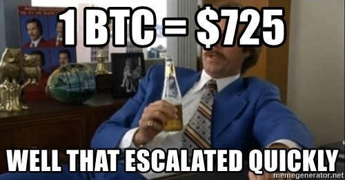 well that escalated quickly  - 1 BTC = $725 well that escalated quickly