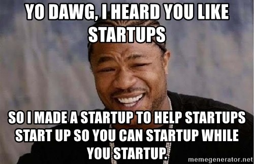 Yo Dawg - Yo Dawg, I heard you like startups so I made a startup to help startups start up so you can startup while you startup.