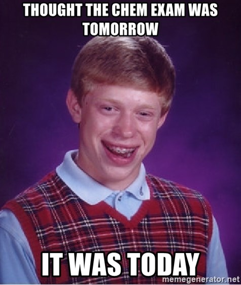 Bad Luck Brian - thought the chem exam was tomorrow it was today