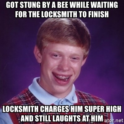 Bad Luck Brian - got stung by a bee while waiting for the locksmith to finish locksmith charges him super high and still laughts at him