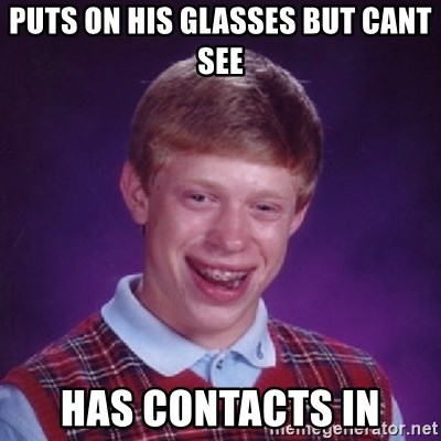 Bad Luck Brian - pUTS ON HIS GLASSES BUT CANT SEE HAS CONTACTS IN