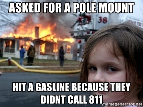 Disaster Girl - asked for a pole mount hit A GASLINE BECAUSE THEY DIDNT CALL 811