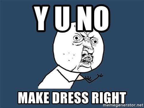 Y U No - Y U NO  MAKE DRESS RIGHT