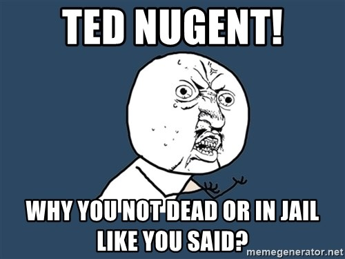 Y U No - Ted Nugent! Why you not Dead or in Jail like you said?