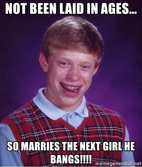 Bad Luck Brian - not been laid in ages... So marries the next girl he bangs!!!!