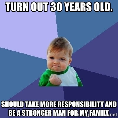 Success Kid - turn out 30 years old.  should take more responsibility and be a stronger man for my family.