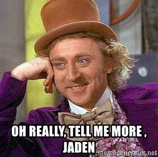 Willy Wonka -  Oh really, tell me more , Jaden
