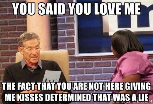 Maury Lie Detector - you said you love me the fact that you are not here giving me kisses determined that was a lie
