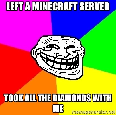 Trollface - Left a minecraft server Took all the diamonds with me