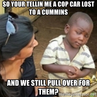 Skeptical african kid  - So your tellin me a cop car lost to a cummins And we still pull over for them?
