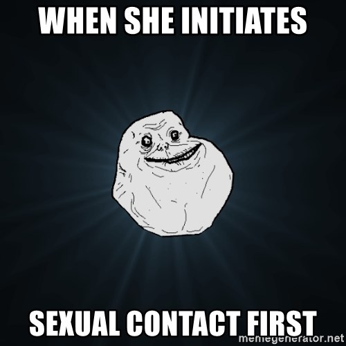 Forever Alone - When she initiates Sexual contact first