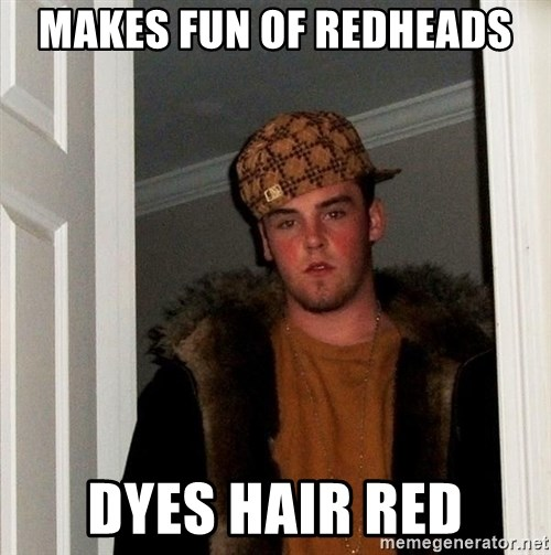 Scumbag Steve - Makes fun of redheads Dyes hair red