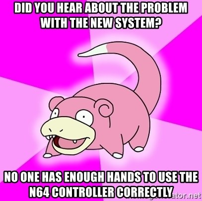 Slowpoke - Did you hear about the problem with the new system? No one has enough hands to use the N64 controller correctly