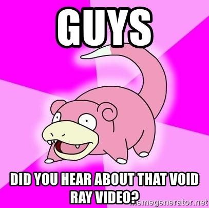 Slowpoke - Guys did you hear about that void ray video?