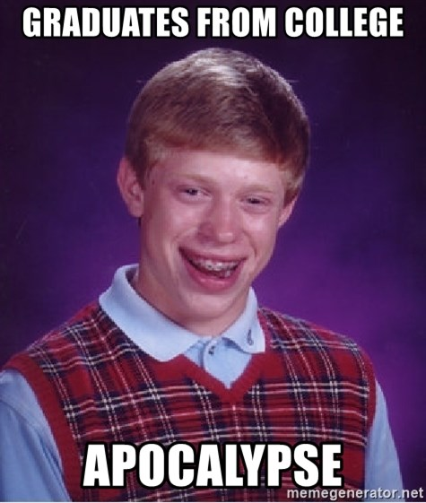 Bad Luck Brian - Graduates from college  Apocalypse