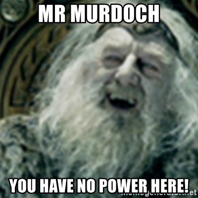 you have no power here - Mr Murdoch You have no power here!