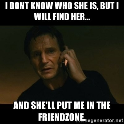 liam neeson taken - I dont know who she is, but I will find her... and she'll put me in the friendzone.