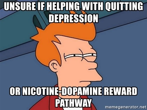 Futurama Fry - UNSURE IF HELPING WITH QUITTING DEPRESSION OR NICOTINE-DOPAMINE REWARD PATHWAY