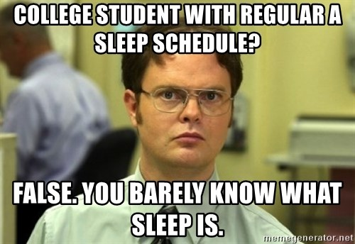 Dwight Meme - college student with regular a sleep schedule? false. you barely know what sleep is.