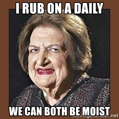 That Makes Me Moist - I rub on a daily We can both be moist