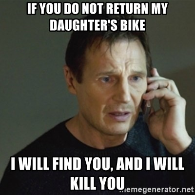 taken meme - If you do not return my daughter's bike I will find you, and i will kill you