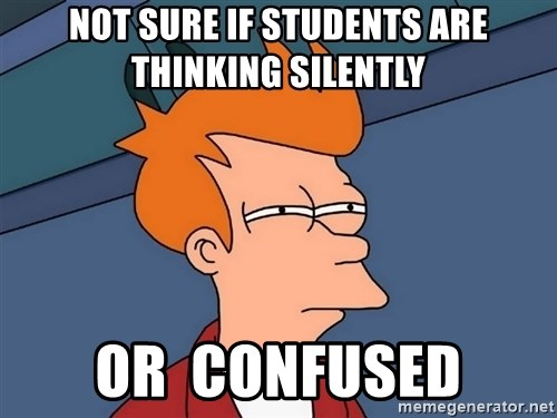Futurama Fry - not sure if students are thinking silently or  confused