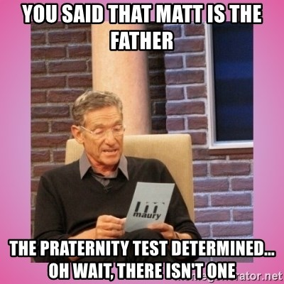 MAURY PV - you said that matt is the father the praternity test determined... oh wait, there isn't one