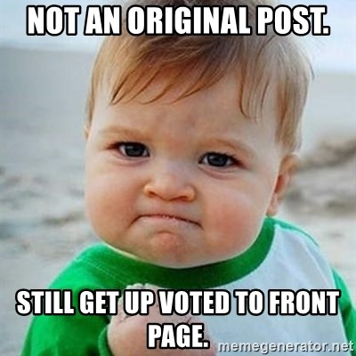 Victory Baby - Not an original post. Still get up voted to front page.