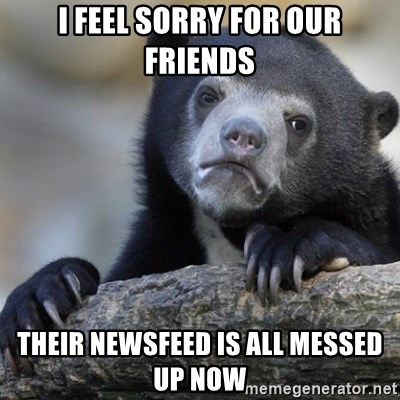 Confession Bear - I feel sorry for our friends their newsfeed is all messed up now
