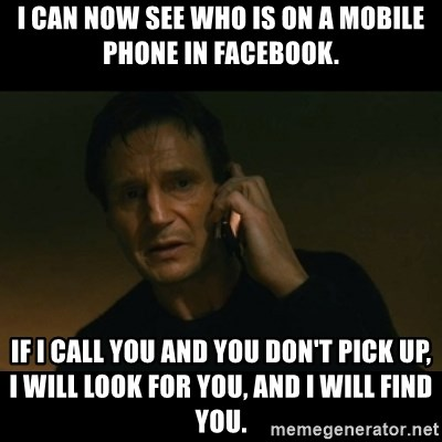liam neeson taken - I can now see who is on a mobile phone in Facebook. If I call you and you don't pick up, I will look for you, and I will find you.