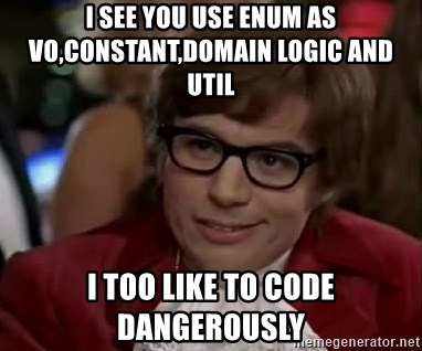 Austin Power - I see you use enum as vo,constant,domain logic and util i too like to code dangerously