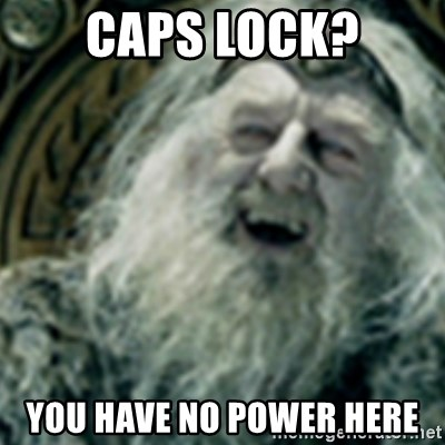 you have no power here - CAPS LOCK? YOU HAVE NO POWER HERE