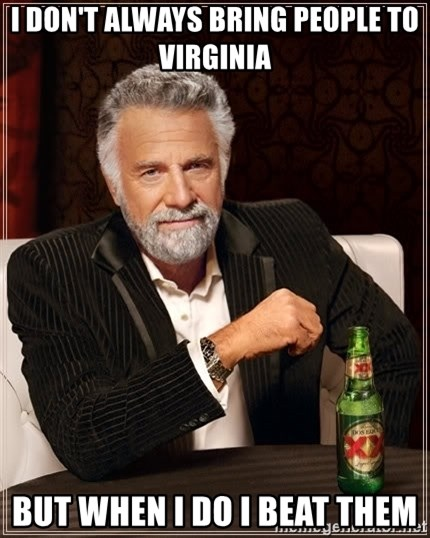 The Most Interesting Man In The World - i don't always bring people to virginia but when i do i beat them