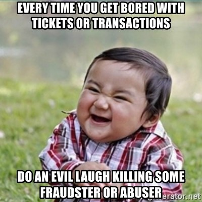 evil plan kid - Every time you get bored with tickets or transactions do an evil laugh killing some fraudster or abuser