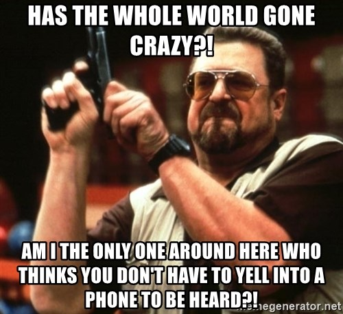 Big Lebowski - HAS THE WHOLE WORLD GONE CRAZY?! Am i the only one around here who thinks you don't have to yell into a phone to be heard?!