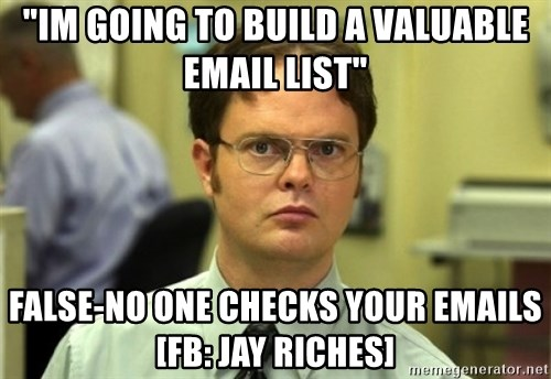 "Dwight Meme - ""im going to build a valuable email list"" false-no one checks your emails [fb: jay riches]"