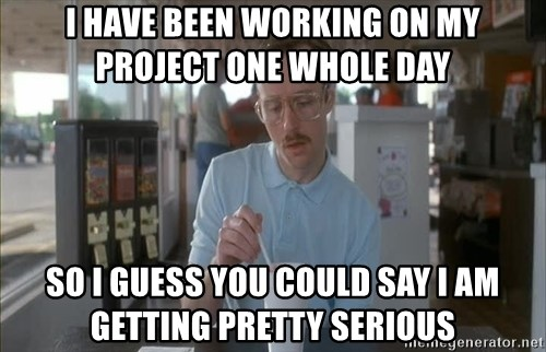 Serious Kip - i have Been working on my Project one whole day So I guess you could say I am getting pretty serious