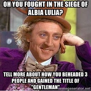 "Willy Wonka - oh you fought in the siege of Albia lulia?   tell more about how you beheaded 3 people and gained the title of ""gentleman"""