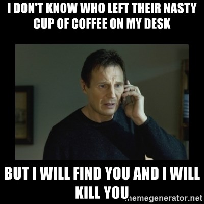 I will find you and kill you - I don't know who left their nasty cup of coffee on my desk but i will find you and i will kill you