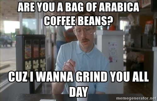 Serious Kip - ARE YOU A BAG OF ARABICA COFFEE BEANS?  CUZ i WANNA GRIND YOU ALL DAY