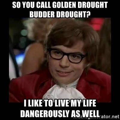 Dangerously Austin Powers - So you call golden drought budder drought? i like to live my life dangerously as well