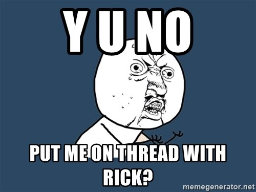 Y U No - Y U No put me on thread with rick?