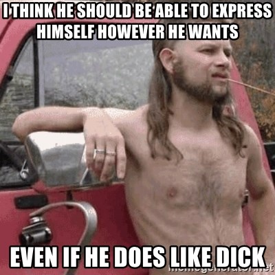 Almost Politically Correct Redneck - i think he should be able to express himself however he wants even if he does like dick