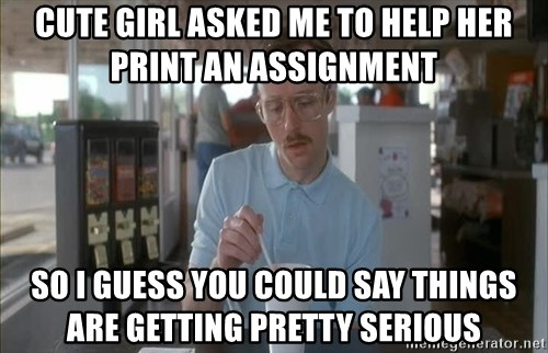 Things are getting pretty Serious (Napoleon Dynamite) - cute girl asked me to help her print an assignment so i guess you could say things are getting pretty serious