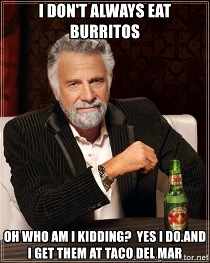 The Most Interesting Man In The World - I don't always eat burritos Oh who am I kidding?  yes i do.and I get them at taco del mar