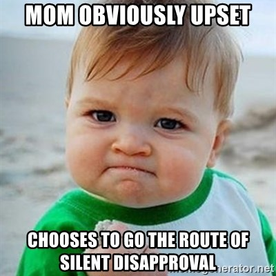 Victory Baby - Mom obviously upset chooses to go the route of silent DISAPPROVAL